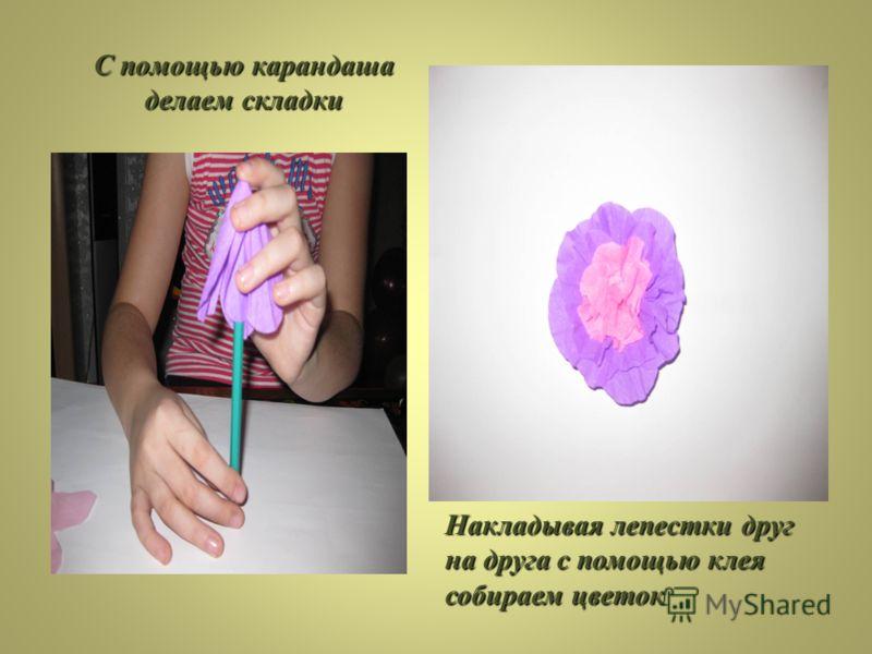 С помощью карандаша делаем складки Накладывая лепестки друг на друга с помощью клея собираем цветок