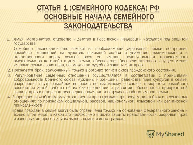 1. Семья, материнство, отцовство и детство в Российской Федерации находятся под защитой государства. Семейное законодательство исходит из необходимости укрепления семьи, построения семейных отношений на чувствах взаимной любви и уважения, взаимопомощ