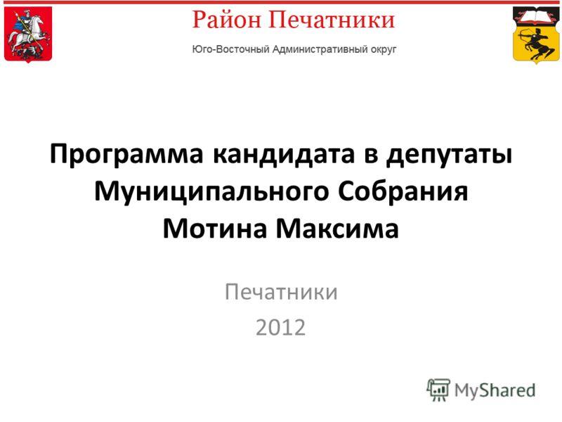 Программа кандидата в депутаты Муниципального Собрания Мотина Максима Печатники 2012