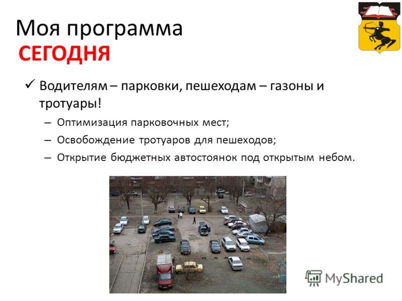 Водителям – парковки, пешеходам – газоны и тротуары! – Оптимизация парковочных мест; – Освобождение тротуаров для пешеходов; – Открытие бюджетных автостоянок под открытым небом. Моя программа СЕГОДНЯ