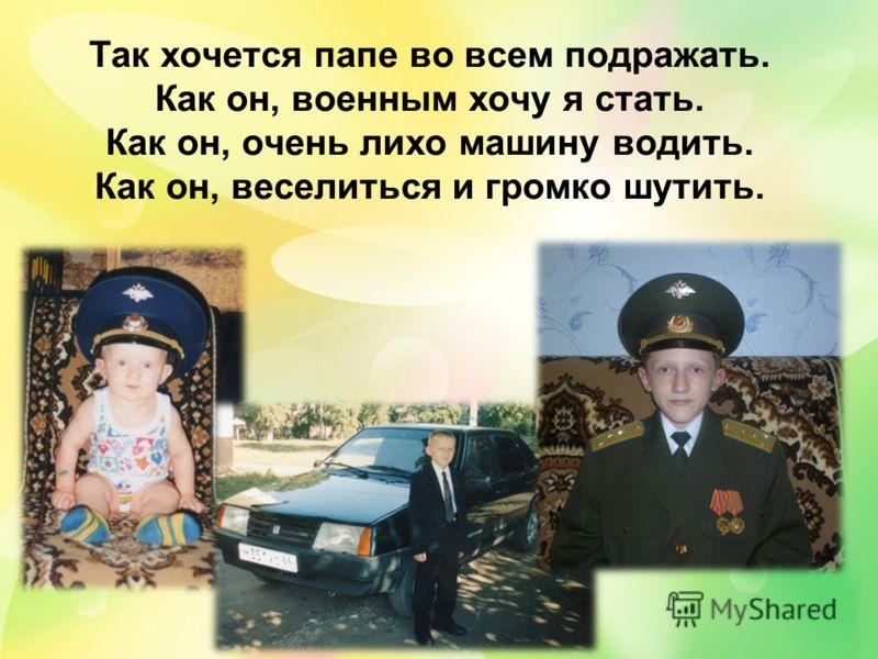 Так хочется папе во всем подражать. Как он, военным хочу я стать. Как он, очень лихо машину водить. Как он, веселиться и громко шутить.