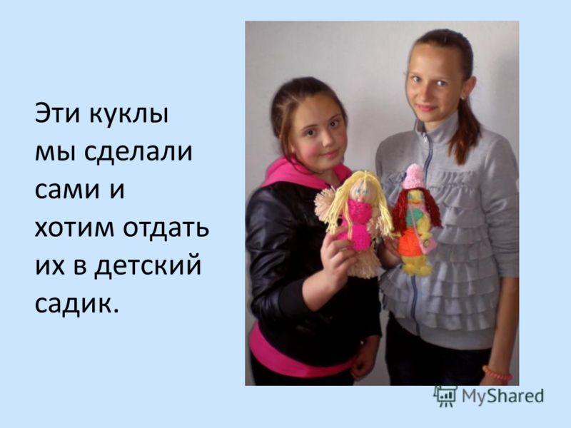 Эти куклы мы сделали сами и хотим отдать их в детский садик.