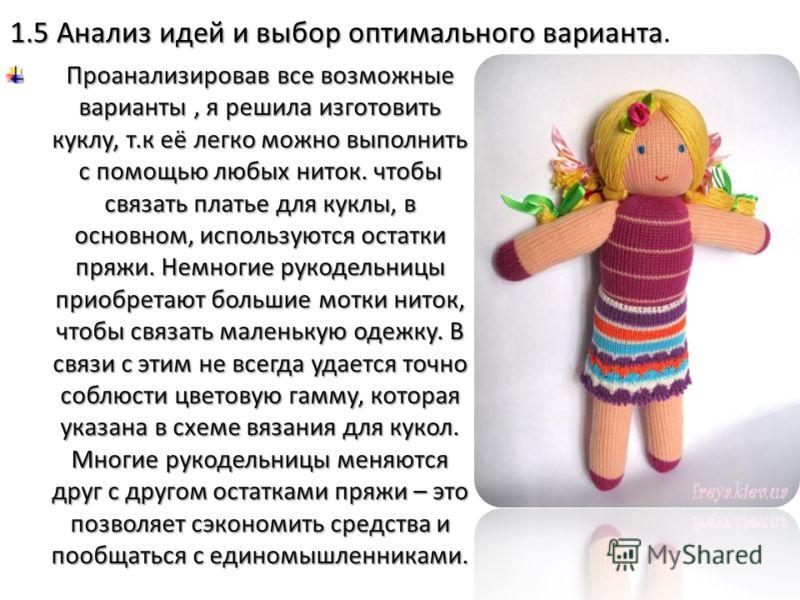 1.5 Анализ идей и выбор оптимального варианта 1.5 Анализ идей и выбор оптимального варианта. Проанализировав все возможные варианты, я решила изготовить куклу, т.к её легко можно выполнить с помощью любых ниток. чтобы связать платье для куклы, в осно