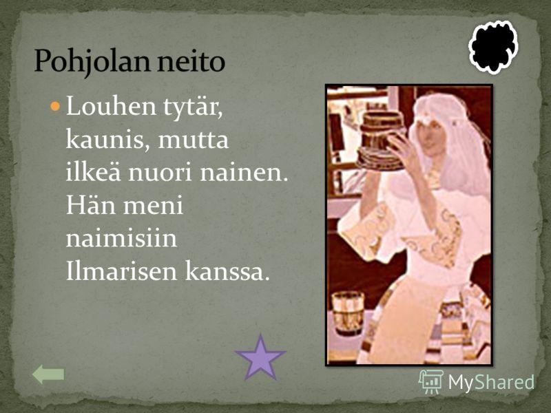 Louhen tytär, kaunis, mutta ilkeä nuori nainen. Hän meni naimisiin Ilmarisen kanssa.