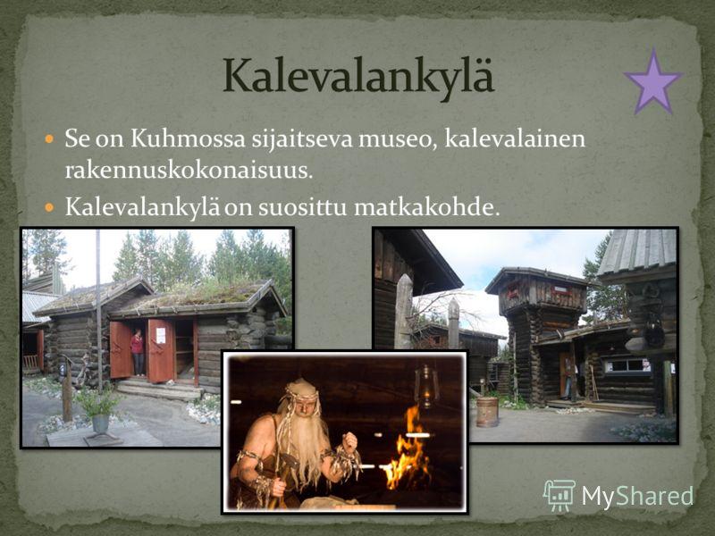 Se on Kuhmossa sijaitseva museo, kalevalainen rakennuskokonaisuus. Kalevalankylä on suosittu matkakohde.