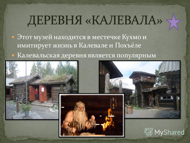 Этот музей находится в местечке Кухмо и имитирует жизнь в Калевале и Похъёле Калевальская деревня является популярным объектом туризма.