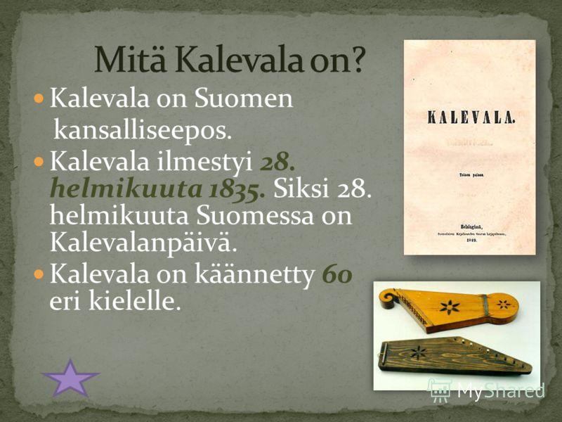 Kalevala on Suomen kansalliseepos. Kalevala ilmestyi 28. helmikuuta 1835. Siksi 28. helmikuuta Suomessa on Kalevalanpäivä. Kalevala on käännetty 60 eri kielelle.