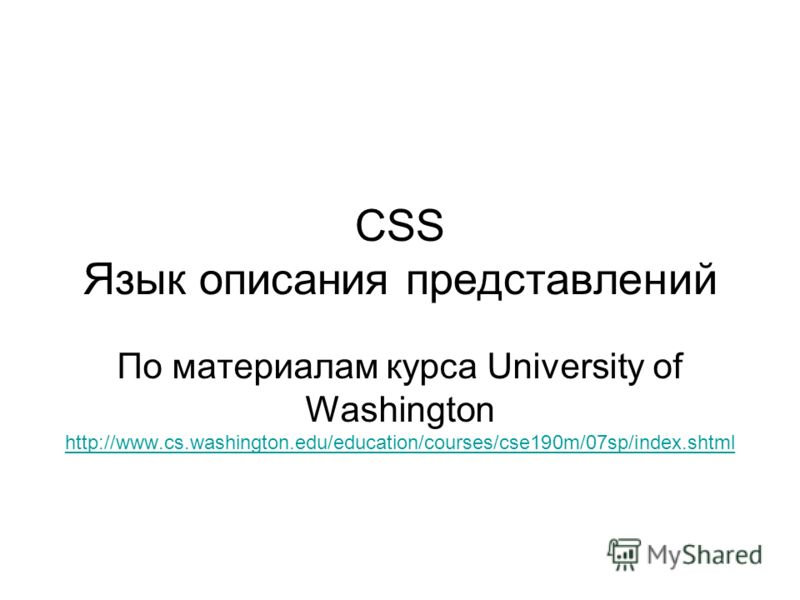 CSS Язык описания представлений По материалам курса University of Washington http://www.cs.washington.edu/education/courses/cse190m/07sp/index.shtml http://www.cs.washington.edu/education/courses/cse190m/07sp/index.shtml