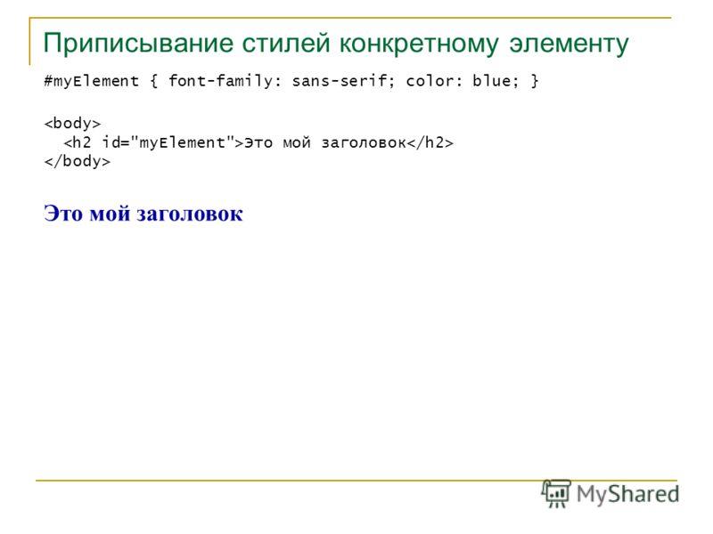 Приписывание стилей конкретному элементу #myElement { font-family: sans-serif; color: blue; } Это мой заголовок
