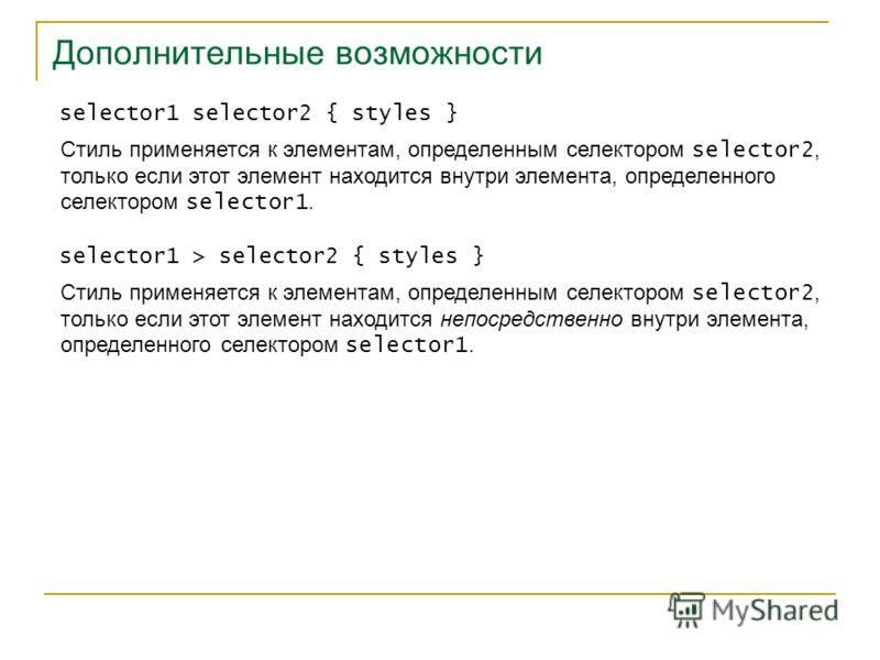 Дополнительные возможности selector1 selector2 { styles } Стиль применяется к элементам, определенным селектором selector2, только если этот элемент находится внутри элемента, определенного селектором selector1. selector1 > selector2 { styles } Стиль