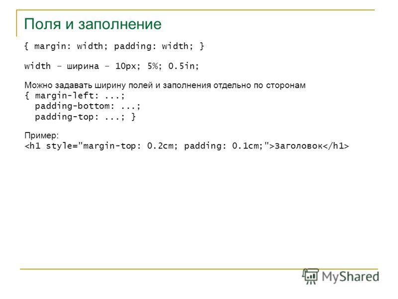 Поля и заполнение { margin: width; padding: width; } width – ширина – 10px; 5%; 0.5in; Можно задавать ширину полей и заполнения отдельно по сторонам { margin-left:...; padding-bottom:...; padding-top:...; } Пример: Заголовок