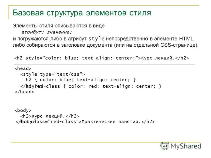 Базовая структура элементов стиля Элементы стиля описываются в виде атрибут: значение; и погружаются либо в атрибут style непосредственно в элементе HTML, либо собираются в заголовке документа (или на отдельной CSS-странице). Курс лекций. Курс лекций