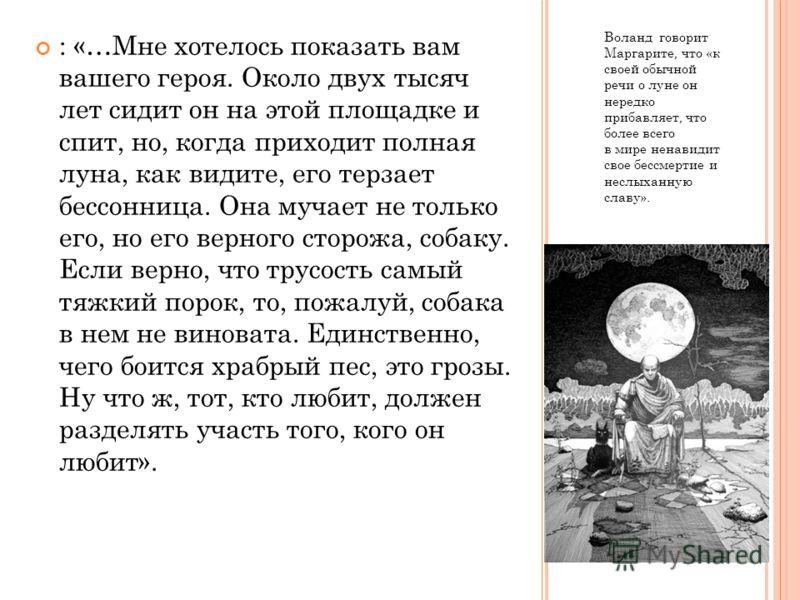 Воланд говорит Маргарите, что «к своей обычной речи о луне он нередко прибавляет, что более всего в мире ненавидит свое бессмертие и неслыханную славу». : «…Мне хотелось показать вам вашего героя. Около двух тысяч лет сидит он на этой площадке и спит