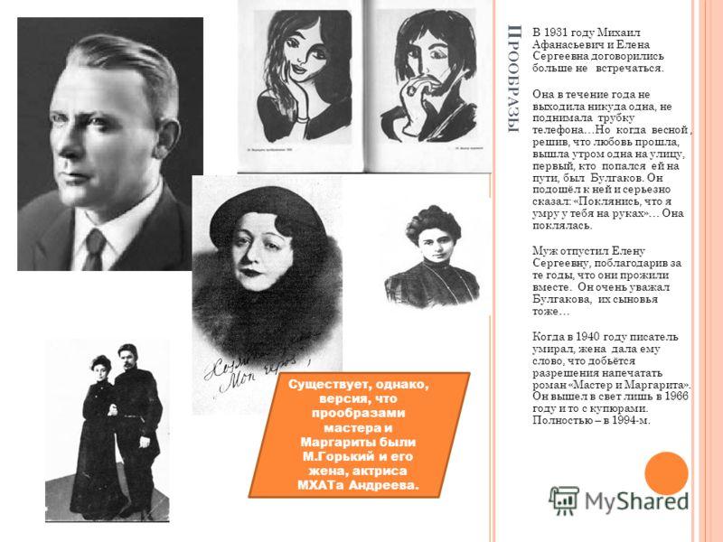 П РООБРАЗЫ В 1931 году Михаил Афанасьевич и Елена Сергеевна договорились больше не встречаться. Она в течение года не выходила никуда одна, не поднимала трубку телефона…Но когда весной, решив, что любовь прошла, вышла утром одна на улицу, первый, кто