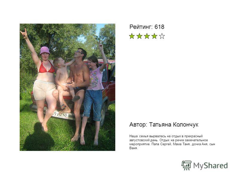 Автор: Татьяна Колончук Наша семья вырвалась на отдых в прекрасный августовский день. Отдых на речке замечательное мероприятие. Папа Сергей, Мама Таня, дочка Аня, сын Ваня. Рейтинг: 618