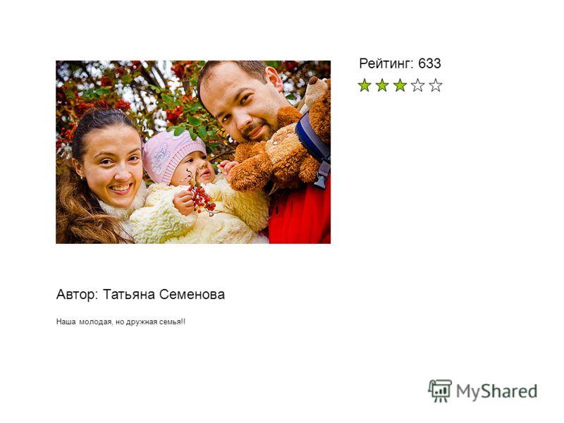 Автор: Татьяна Семенова Наша молодая, но дружная семья!! Рейтинг: 633
