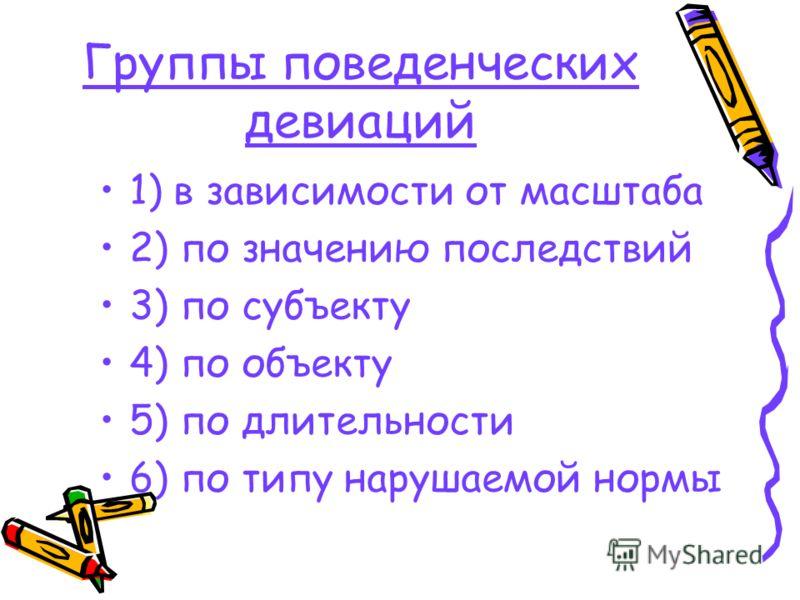 Группы поведенческих девиаций 1) в зависимости от масштаба 2) по значению последствий 3) по субъекту 4) по объекту 5) по длительности 6) по типу нарушаемой нормы