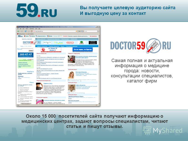 Около 15 000 посетителей сайта получают информацию о медицинских центрах, задают вопросы специалистам, читают статьи и пишут отзывы. Вы получаете целевую аудиторию сайта И выгодную цену за контакт подключитесь по тел:* Самая полная и актуальная инфор