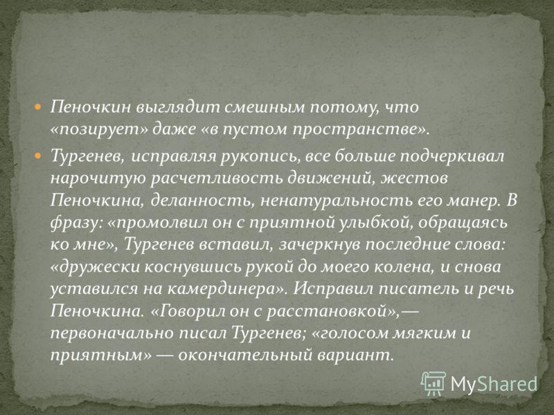 Пеночкин выглядит смешным потому, что «позирует» даже «в пустом пространстве». Тургенев, исправляя рукопись, все больше подчеркивал нарочитую расчетливость движений, жестов Пеночкина, деланность, ненатуральность его манер. В фразу: «промолвил он с пр