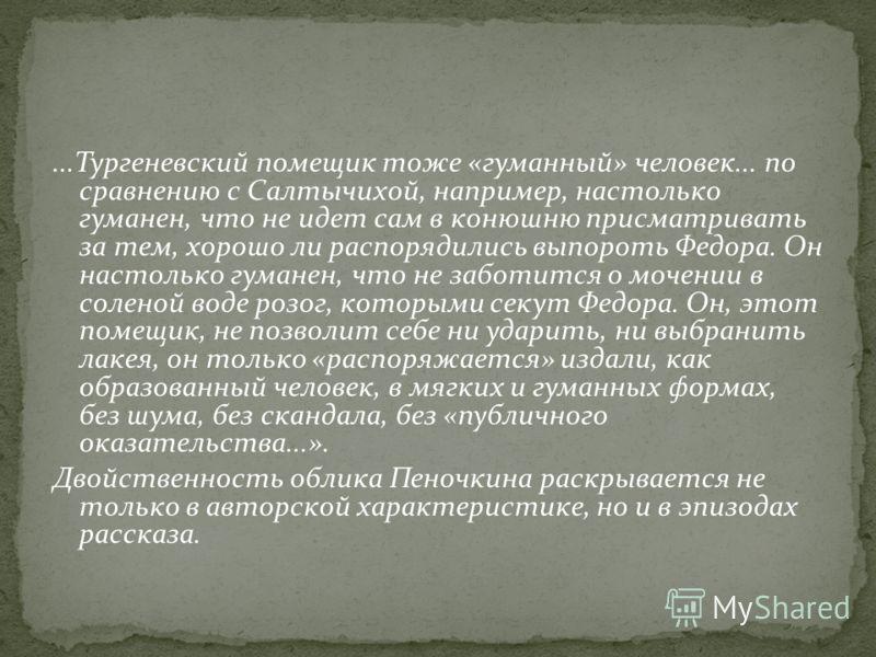 ...Тургеневский помещик тоже «гуманный» человек... по сравнению с Салтычихой, например, настолько гуманен, что не идет сам в конюшню присматривать за тем, хорошо ли распорядились выпороть Федора. Он настолько гуманен, что не заботится о мочении в сол