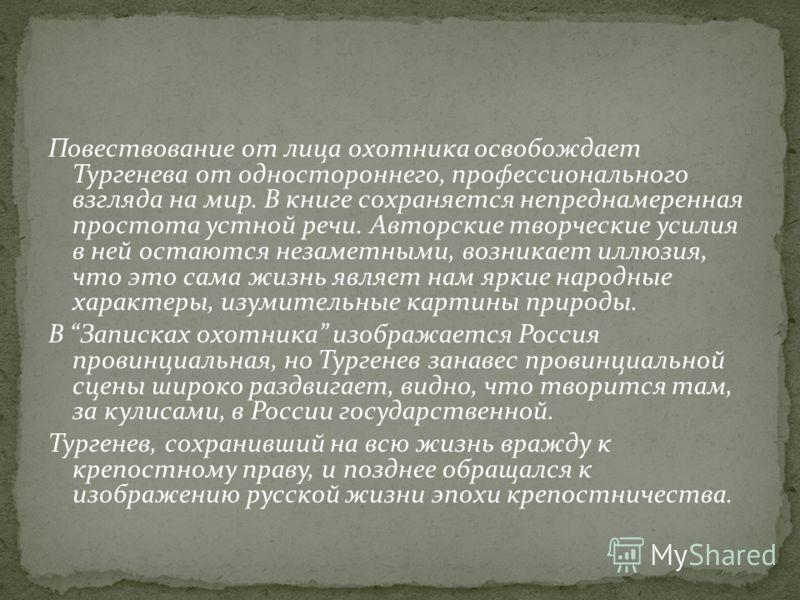 Повествование от лица охотника освобождает Тургенева от одностороннего, профессионального взгляда на мир. В книге сохраняется непреднамеренная простота устной речи. Авторские творческие усилия в ней остаются незаметными, возникает иллюзия, что это са