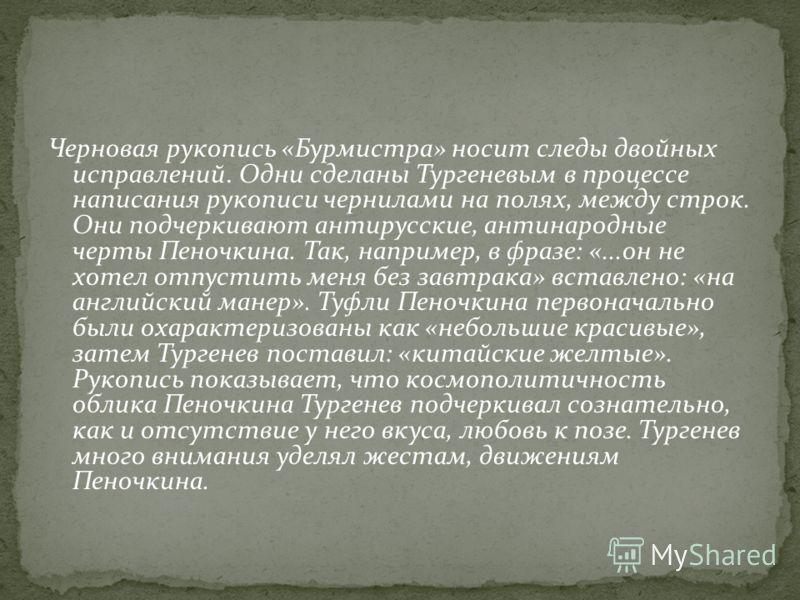 Черновая рукопись «Бурмистра» носит следы двойных исправлений. Одни сделаны Тургеневым в процессе написания рукописи чернилами на полях, между строк. Они подчеркивают антирусские, антинародные черты Пеночкина. Так, например, в фразе: «...он не хотел