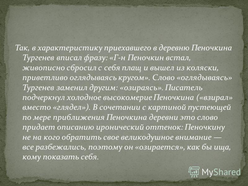 Так, в характеристику приехавшего в деревню Пеночкина Тургенев вписал фразу: «Г-н Пеночкин встал, живописно сбросил с себя плащ и вышел из коляски, приветливо оглядываясь кругом». Слово «оглядываясь» Тургенев заменил другим: «озираясь». Писатель подч