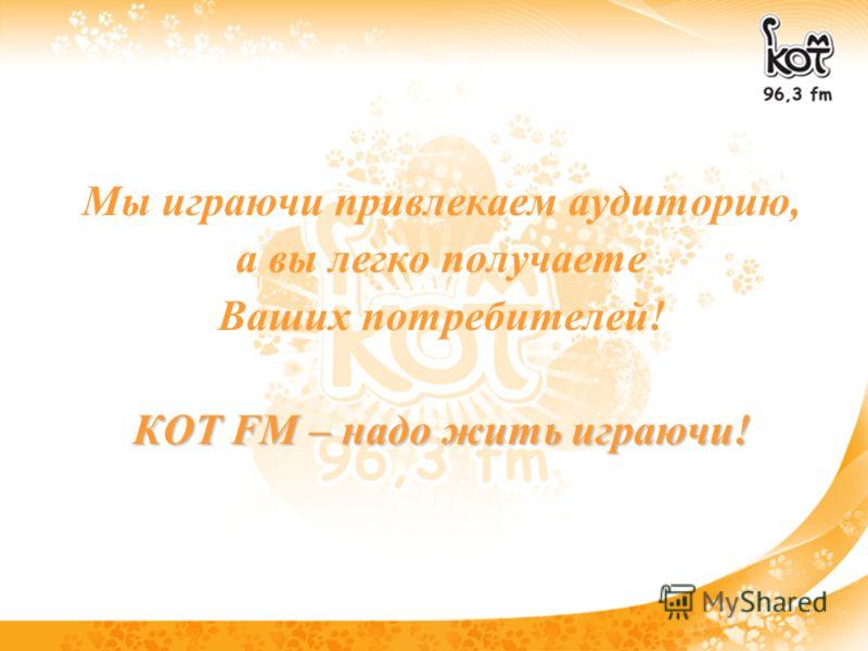 Мы играючи привлекаем аудиторию, а вы легко получаете Ваших потребителей! КОТ FM – надо жить играючи!