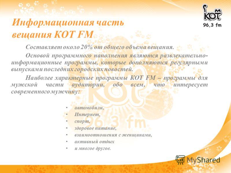 Информационная часть вещания КОТ FM Составляет около 20% от общего объема вещания. Основой программного наполнения являются развлекательно- информационные программы, которые дополняются регулярными выпусками последних городских новостей. Наиболее хар