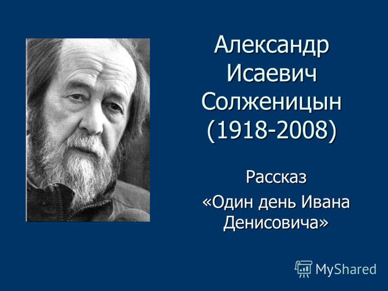 Александр Исаевич Солженицын (1918-2008) Рассказ «Один день Ивана Денисовича»