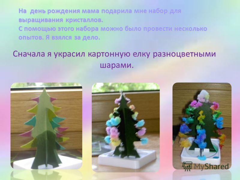 На день рождения мама подарила мне набор для выращивания кристаллов. С помощью этого набора можно было провести несколько опытов. Я взялся за дело. Сначала я украсил картонную елку разноцветными шарами. шарами.