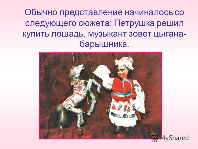 Обычно представление начиналось со следующего сюжета: Петрушка решил купить лошадь, музыкант зовет цыгана- барышника.