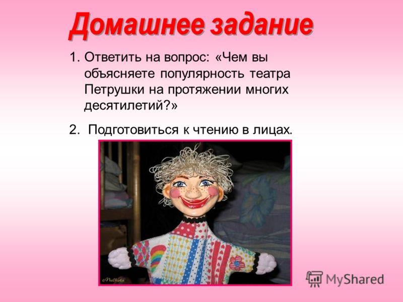 1.Ответить на вопрос: «Чем вы объясняете популярность театра Петрушки на протяжении многих десятилетий?» 2. Подготовиться к чтению в лицах.