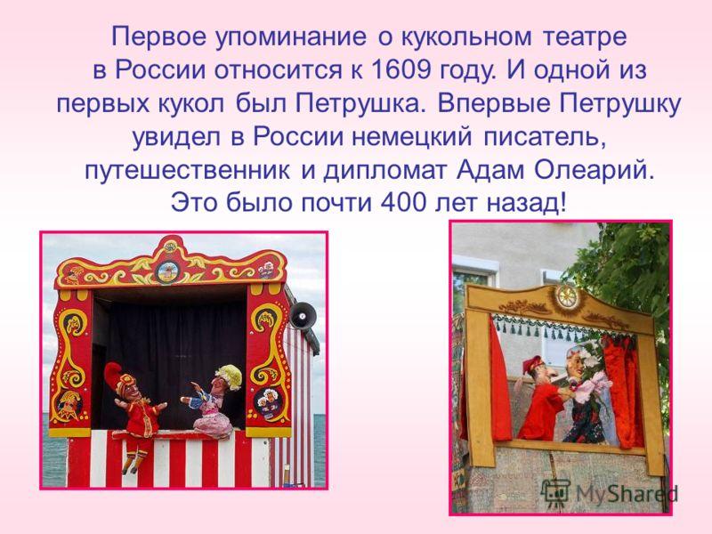 Первое упоминание о кукольном театре в России относится к 1609 году. И одной из первых кукол был Петрушка. Впервые Петрушку увидел в России немецкий писатель, путешественник и дипломат Адам Олеарий. Это было почти 400 лет назад!