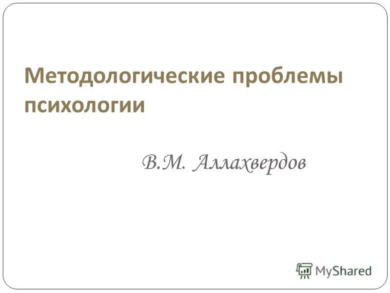 Методологические проблемы психологии В.М. Аллахвердов