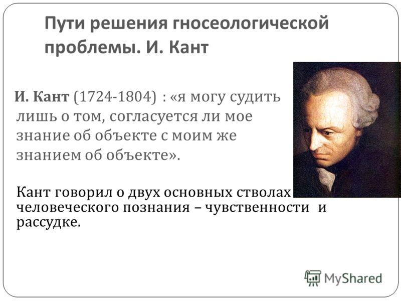 Пути решения гносеологической проблемы. И. Кант И. Кант (1724-1804) : « я могу судить лишь о том, согласуется ли мое знание об объекте с моим же знанием об объекте ». Кант говорил о двух основных стволах человеческого познания – чувственности и рассу