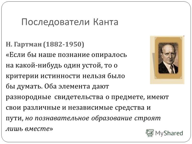 Последователи Канта Н. Гартман (1882-1950) « Если бы наше познание опиралось на какой - нибудь один устой, то о критерии истинности нельзя было бы думать. Оба элемента дают разнородные свидетельства о предмете, имеют свои различные и независимые сред