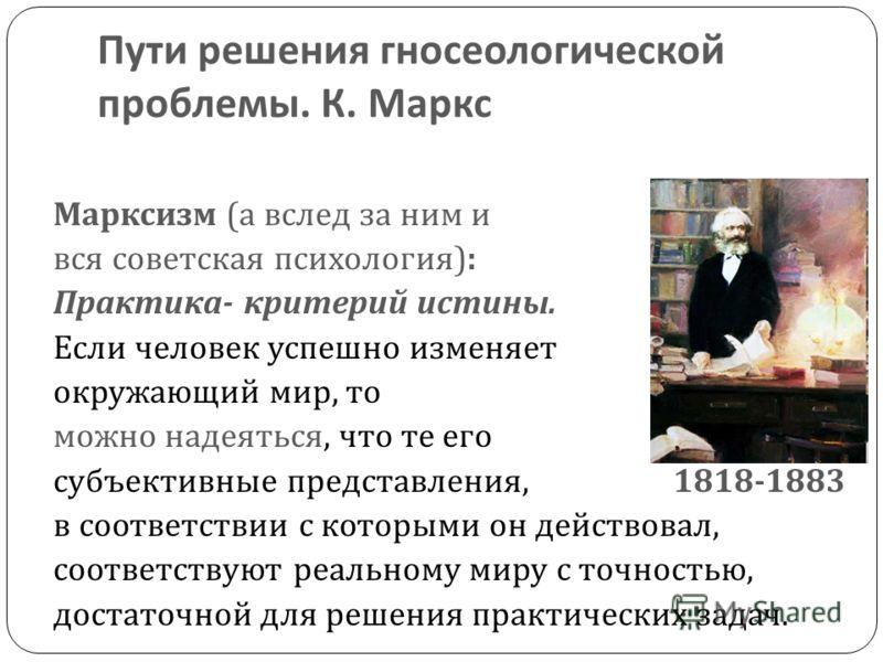 Пути решения гносеологической проблемы. К. Маркс Марксизм ( а вслед за ним и вся советская психология ): Практика - критерий истины. Если человек успешно изменяет окружающий мир, то можно надеяться, что те его субъективные представления, 1818-1883 в