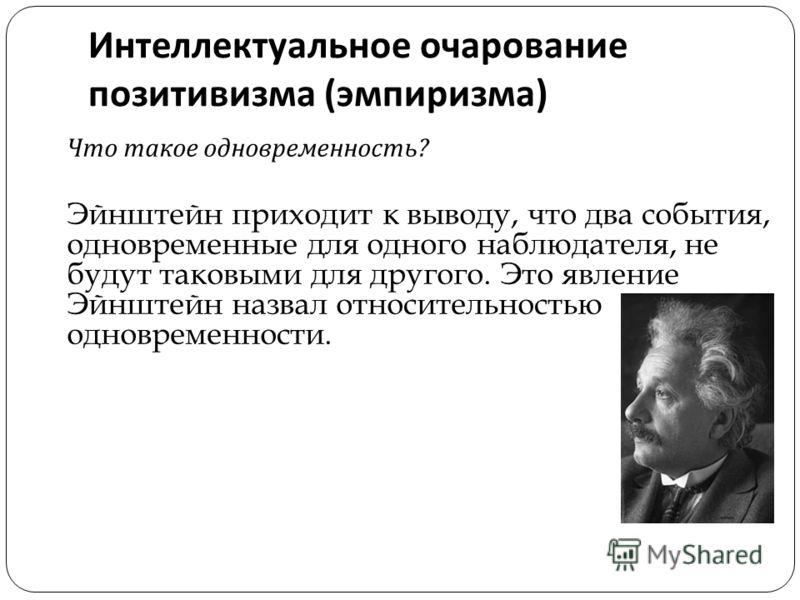 Интеллектуальное очарование позитивизма ( эмпиризма ) Что такое одновременность ? Эйнштейн приходит к выводу, что два события, одновременные для одного наблюдателя, не будут таковыми для другого. Это явление Эйнштейн назвал относительностью одновреме