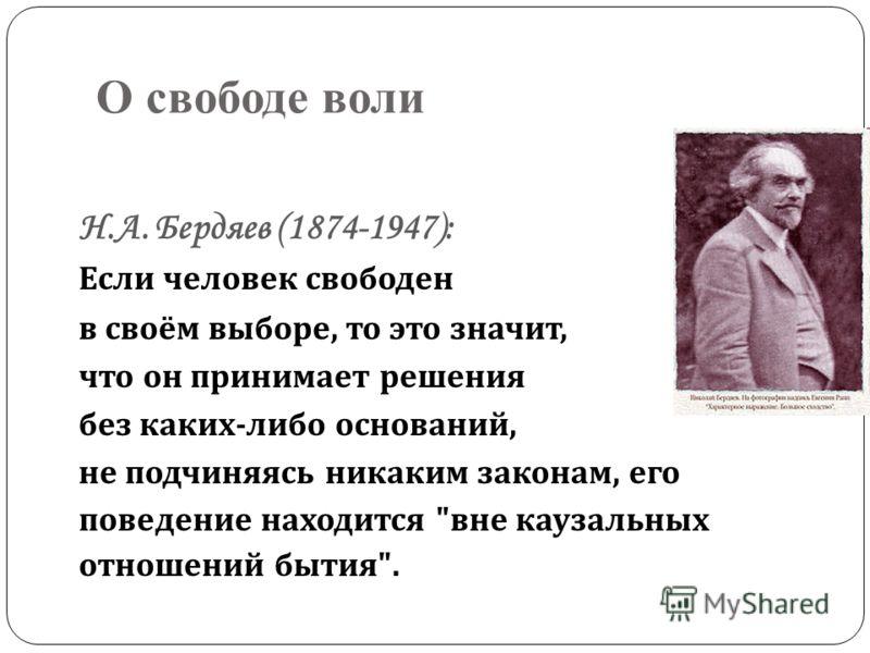 О свободе воли Н.А. Бердяев (1874-1947): Если человек свободен в своём выборе, то это значит, что он принимает решения без каких - либо оснований, не подчиняясь никаким законам, его поведение находится  вне каузальных отношений бытия .