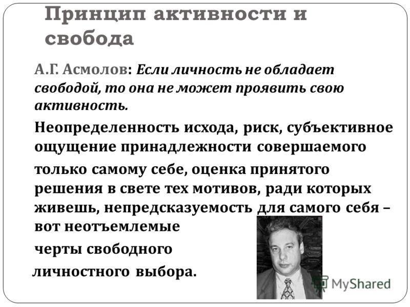 Принцип активности и свобода А. Г. Асмолов : Если личность не обладает свободой, то она не может проявить свою активность. Неопределенность исхода, риск, субъективное ощущение принадлежности совершаемого только самому себе, оценка принятого решения в