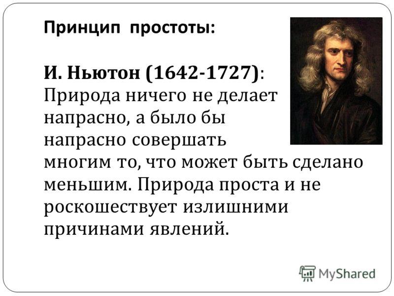 Принцип простоты : И. Ньютон (1642-1727): Природа ничего не делает напрасно, а было бы напрасно совершать многим то, что может быть сделано меньшим. Природа проста и не роскошествует излишними причинами явлений.
