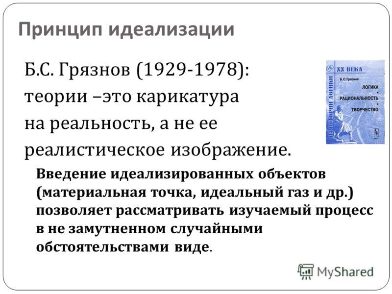 Принцип идеализации Б. С. Грязнов (1929-1978): теории – это карикатура на реальность, а не ее реалистическое изображение. Введение идеализированных объектов ( материальная точка, идеальный газ и др.) позволяет рассматривать изучаемый процесс в не зам