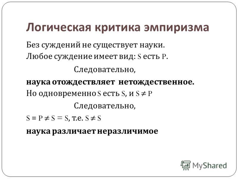 Логическая критика эмпиризма Без суждений не существует науки. Любое суждение имеет вид : S есть P. Следовательно, наука отождествляет нетождественное. Но одновременно S есть S, и S P Следовательно, S = P S = S, т. е. S S наука различает неразличимое