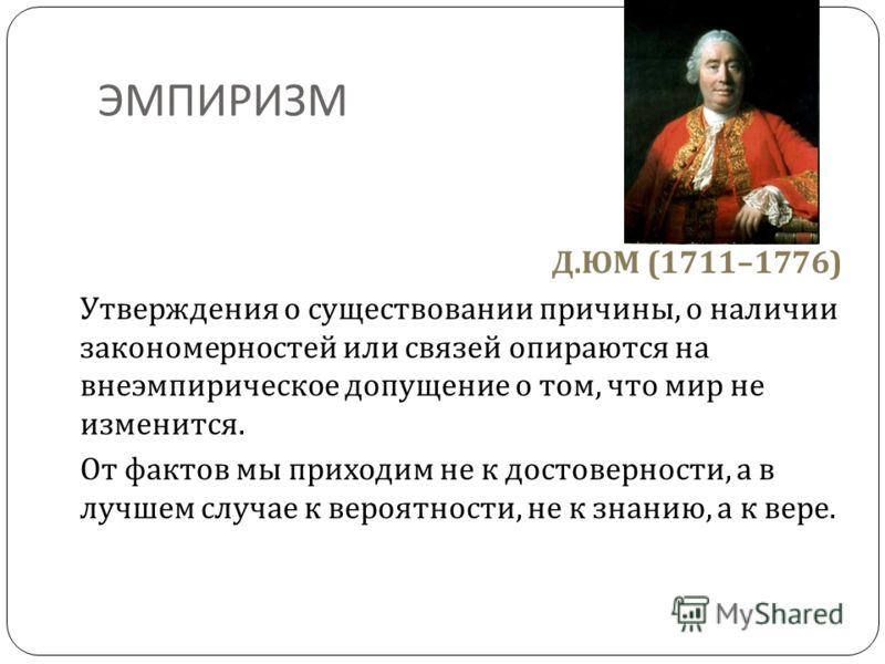 ЭМПИРИЗМ Д. ЮМ (1711–1776) Утверждения о существовании причины, о наличии закономерностей или связей опираются на внеэмпирическое допущение о том, что мир не изменится. От фактов мы приходим не к достоверности, а в лучшем случае к вероятности, не к з