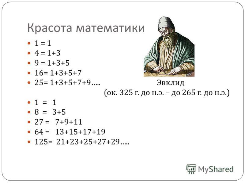 Красота математики 1 = 1 4 = 1+3 9 = 1+3+5 16= 1+3+5+7 25= 1+3+5+7+9….. Эвклид ( ок. 325 г. до н. э. – до 265 г. до н. э.) 1 = 1 8 = 3+5 27 = 7+9+11 64 = 13+15+17+19 125= 21+23+25+27+29…..