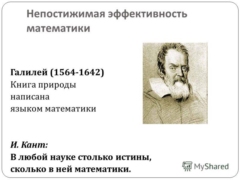 Непостижимая эффективность математики Галилей (1564-1642) Книга природы написана языком математики И. Кант : В любой науке столько истины, сколько в ней математики.