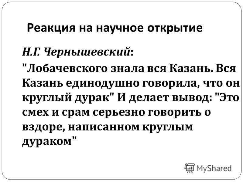 Реакция на научное открытие Н. Г. Чернышевский :  Лобачевского знала вся Казань. Вся Казань единодушно говорила, что он круглый дурак  И делает вывод :  Это смех и срам серьезно говорить о вздоре, написанном круглым дураком
