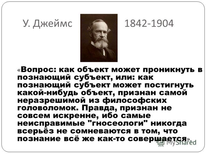 У. Джеймс 1842-1904 « Вопрос: как объект может проникнуть в познающий субъект, или: как познающий субъект может постигнуть какой-нибудь объект, признан самой неразрешимой из философских головоломок. Правда, признан не совсем искренне, ибо самые неисп