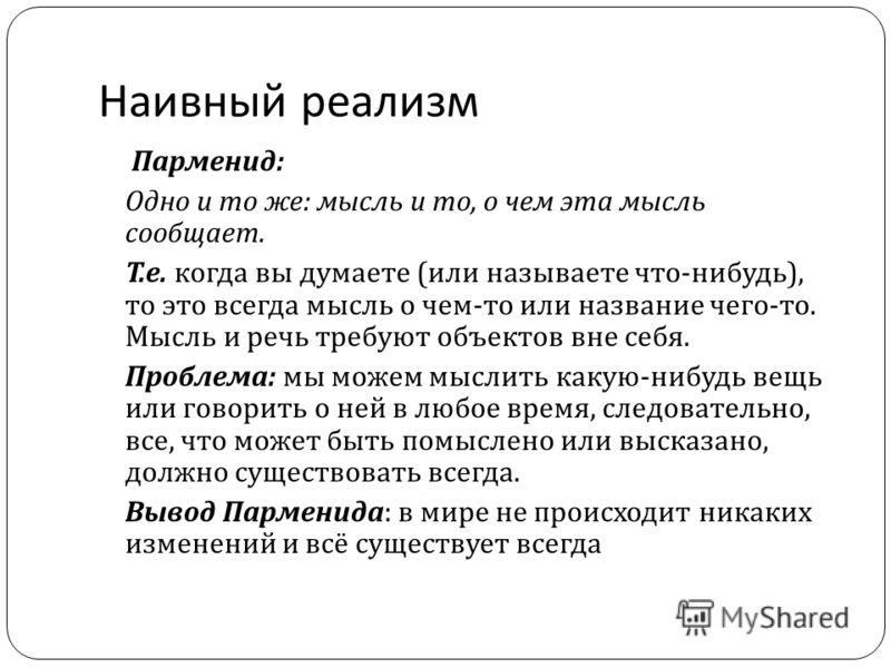 Наивный реализм Парменид : Одно и то же : мысль и то, о чем эта мысль сообщает. Т. е. когда вы думаете ( или называете что - нибудь ), то это всегда мысль о чем - то или название чего - то. Мысль и речь требуют объектов вне себя. Проблема : мы можем